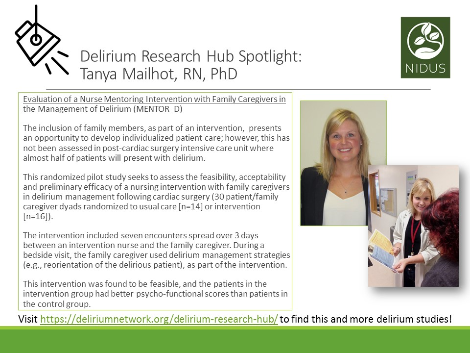 Delirium Research Hub Spotlight: Tanya Mailhot, RN, PhD. Text reads: Study Name - Evaluation of a Nurse Mentoring Intervention with Family Caregivers in the Management of Delirium. Description - The inclusion of family members, as part of an intervention, presents an opportunity to develop individualized patient care; however, this has not been assessed in post-cardiac surgery intensive care unit where almost half of patients will present with delirium. This randomized pilot study seeks to assess the feasibility, acceptability and preliminary efficacy of a nursing intervention with family caregivers in delirium management following cardiac surgery (30 patient/family caregiver dyads randomized to usual care [n=14] or intervention [n=16]). The intervention included seven encounters spread over 3 days between an intervention nurse and the family caregiver. During a bedside visit, the family caregiver used delirium management strategies (e.g., reorientation of the delirious patient), as part of the intervention. This intervention was found to be feasible, and the patients in the intervention group had better psycho-functional scores than patients in the control group.